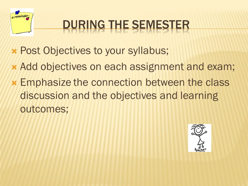  Post Objectives to your syllabus;  Add objectives on each assignment and exam;  Emphasize the connection between the class discussion and the objectives and learning outcomes;