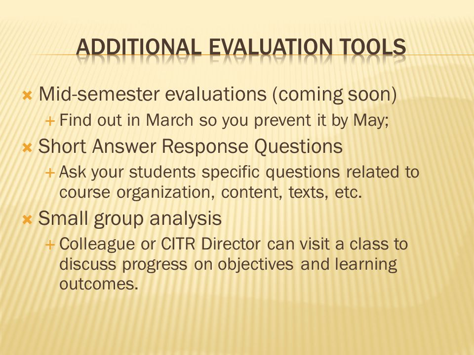  Mid-semester evaluations (coming soon)  Find out in March so you prevent it by May;  Short Answer Response Questions  Ask your students specific questions related to course organization, content, texts, etc.