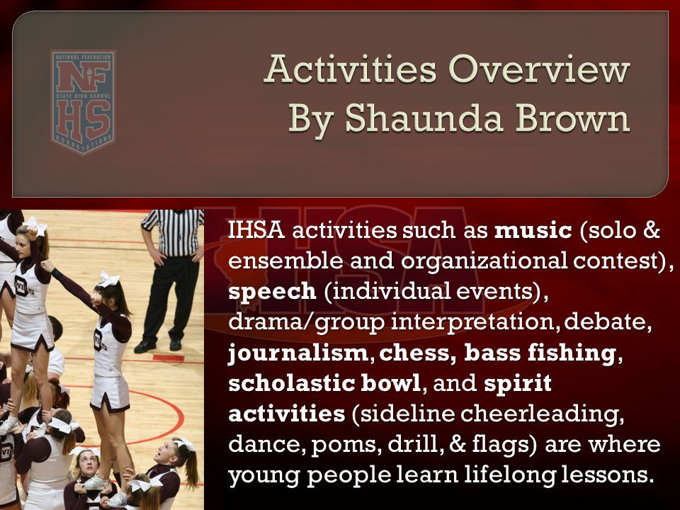 IHSA activities such as music (solo & ensemble and organizational contest), speech (individual events), drama/group interpretation, debate, journalism, chess, bass fishing, scholastic bowl, and spirit activities (sideline cheerleading, dance, poms, drill, & flags) are where young people learn lifelong lessons.