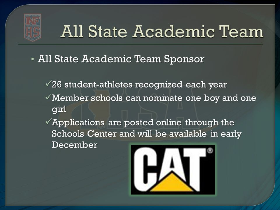 All State Academic Team Sponsor All State Academic Team Sponsor 26 student-athletes recognized each year 26 student-athletes recognized each year Member schools can nominate one boy and one girl Member schools can nominate one boy and one girl Applications are posted online through the Schools Center and will be available in early December Applications are posted online through the Schools Center and will be available in early December