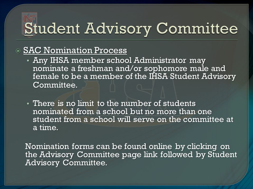 SAC Nomination Process Any IHSA member school Administrator may nominate a freshman and/or sophomore male and female to be a member of the IHSA Student Advisory Committee.