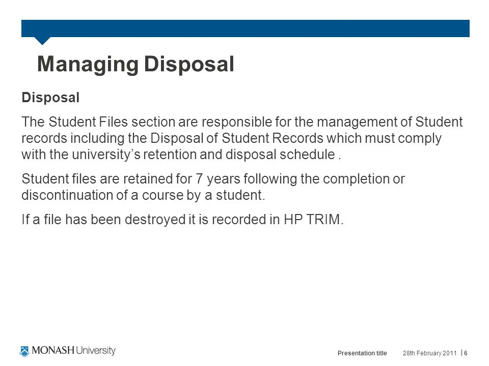 Managing Disposal Disposal The Student Files section are responsible for the management of Student records including the Disposal of Student Records which must comply with the university's retention and disposal schedule.