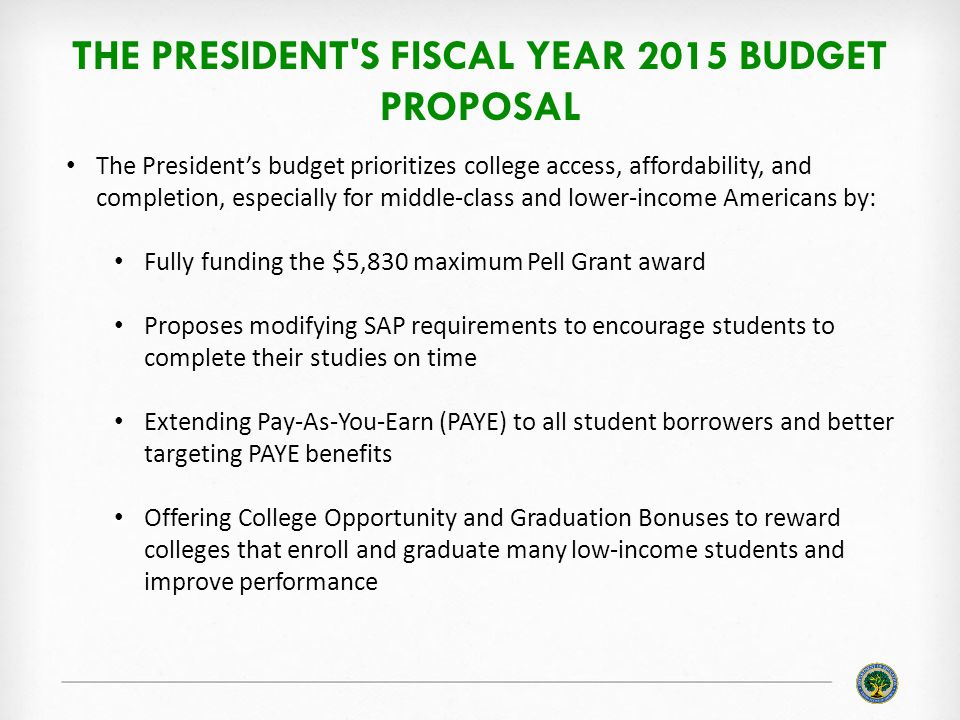 THE PRESIDENT S FISCAL YEAR 2015 BUDGET PROPOSAL The President's budget prioritizes college access, affordability, and completion, especially for middle-class and lower-income Americans by: Fully funding the $5,830 maximum Pell Grant award Proposes modifying SAP requirements to encourage students to complete their studies on time Extending Pay-As-You-Earn (PAYE) to all student borrowers and better targeting PAYE benefits Offering College Opportunity and Graduation Bonuses to reward colleges that enroll and graduate many low-income students and improve performance