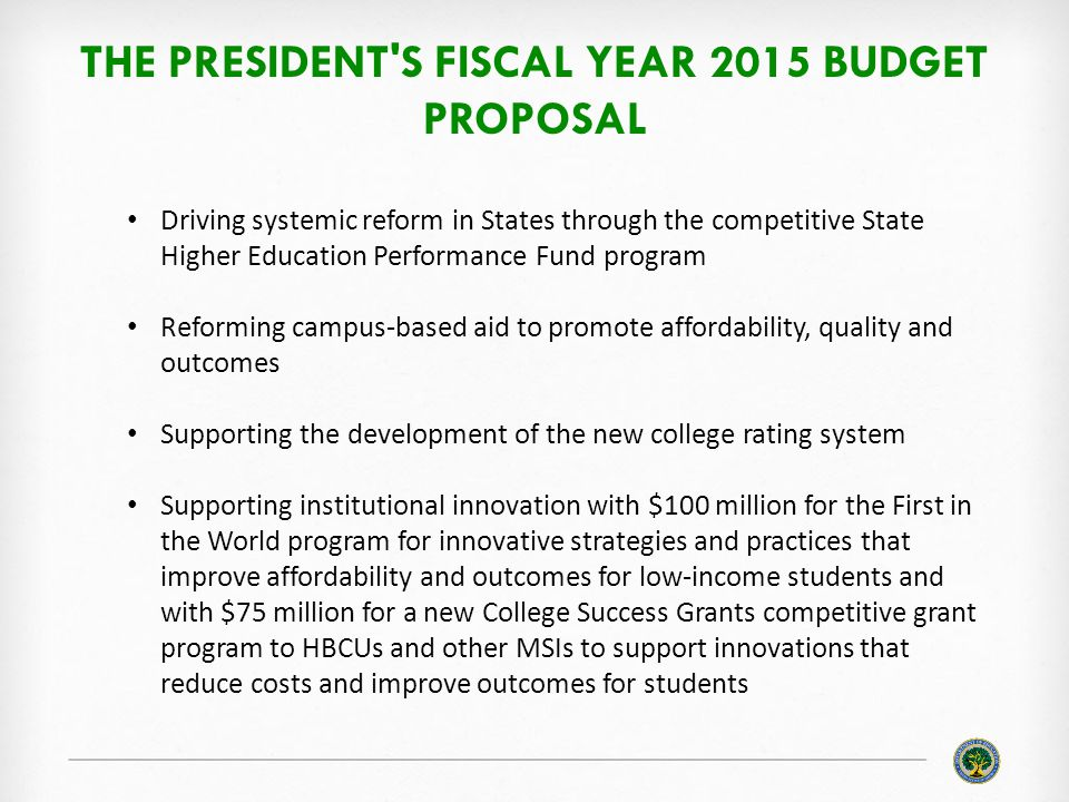 THE PRESIDENT S FISCAL YEAR 2015 BUDGET PROPOSAL Driving systemic reform in States through the competitive State Higher Education Performance Fund program Reforming campus-based aid to promote affordability, quality and outcomes Supporting the development of the new college rating system Supporting institutional innovation with $100 million for the First in the World program for innovative strategies and practices that improve affordability and outcomes for low-income students and with $75 million for a new College Success Grants competitive grant program to HBCUs and other MSIs to support innovations that reduce costs and improve outcomes for students