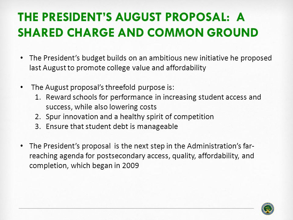 THE PRESIDENT'S AUGUST PROPOSAL: A SHARED CHARGE AND COMMON GROUND The President's budget builds on an ambitious new initiative he proposed last August to promote college value and affordability The August proposal's threefold purpose is: 1.Reward schools for performance in increasing student access and success, while also lowering costs 2.Spur innovation and a healthy spirit of competition 3.Ensure that student debt is manageable The President's proposal is the next step in the Administration's far- reaching agenda for postsecondary access, quality, affordability, and completion, which began in 2009