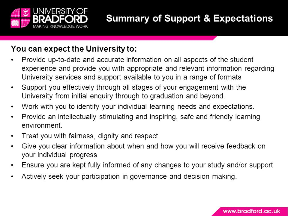 Summary of Support & Expectations You can expect the University to: Provide up-to-date and accurate information on all aspects of the student experience and provide you with appropriate and relevant information regarding University services and support available to you in a range of formats Support you effectively through all stages of your engagement with the University from initial enquiry through to graduation and beyond.
