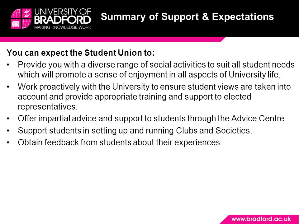 Summary of Support & Expectations You can expect the Student Union to: Provide you with a diverse range of social activities to suit all student needs which will promote a sense of enjoyment in all aspects of University life.