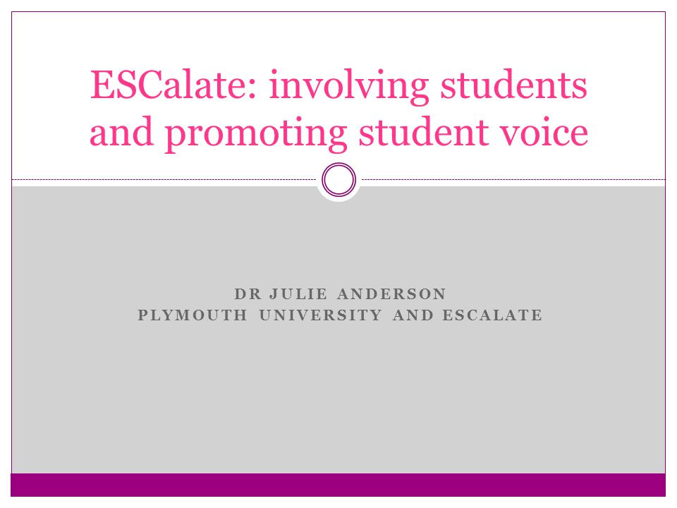 DR JULIE ANDERSON PLYMOUTH UNIVERSITY AND ESCALATE ESCalate: involving students and promoting student voice