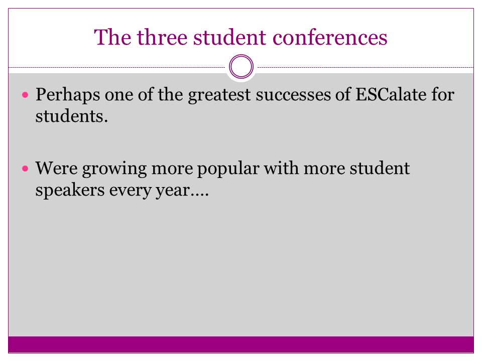 The three student conferences Perhaps one of the greatest successes of ESCalate for students.