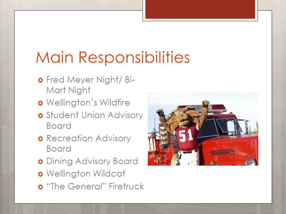 Main Responsibilities  Fred Meyer Night/ Bi- Mart Night  Wellington's Wildfire  Student Union Advisory Board  Recreation Advisory Board  Dining Advisory Board  Wellington Wildcat  The General Firetruck
