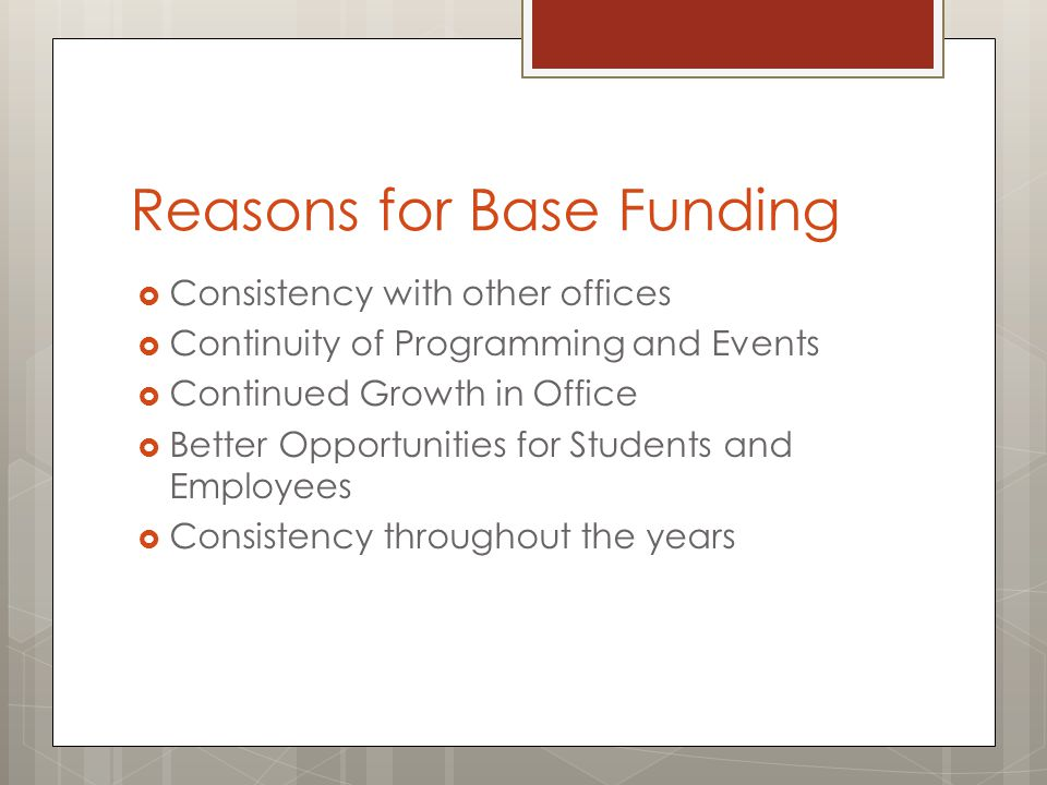Reasons for Base Funding  Consistency with other offices  Continuity of Programming and Events  Continued Growth in Office  Better Opportunities f
