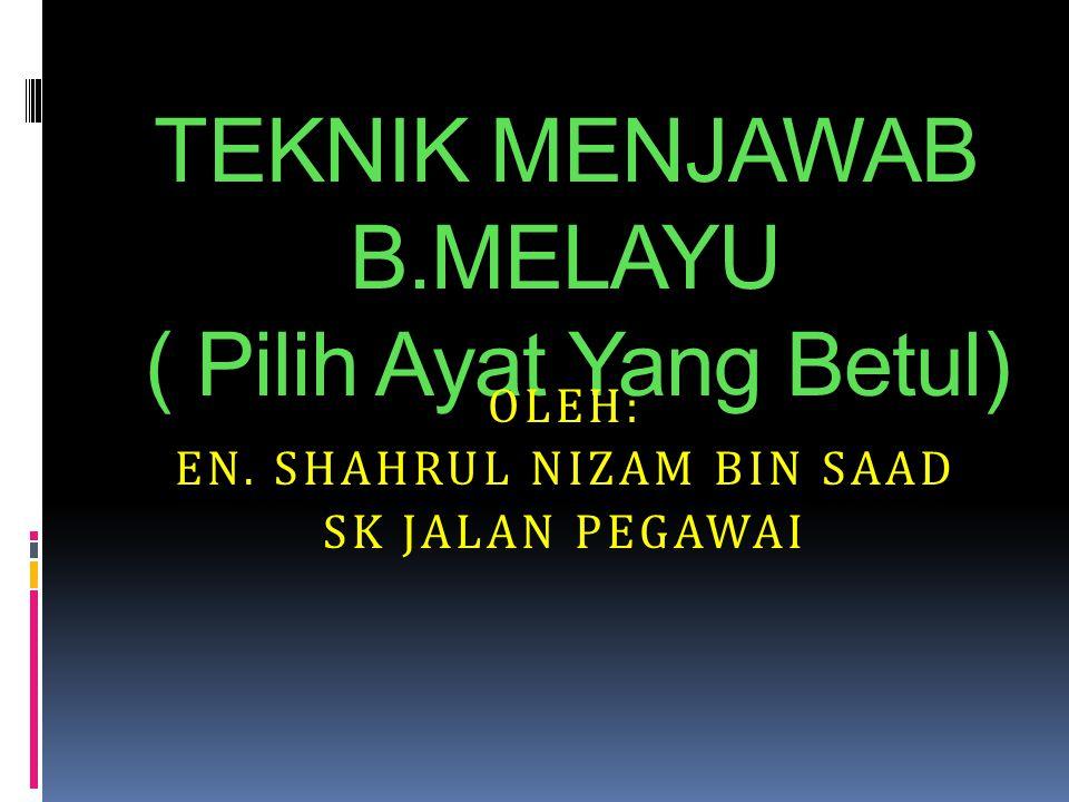 TEKNIK MENJAWAB B.MELAYU ( Pilih Ayat Yang Betul) OLEH: EN. SHAHRUL NIZAM BIN SAAD SK JALAN PEGAWAI