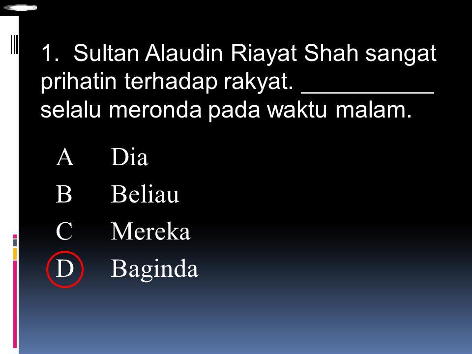 1. Sultan Alaudin Riayat Shah sangat prihatin terhadap rakyat. __________ selalu meronda pada waktu malam. ADia BBeliau CMereka DBaginda
