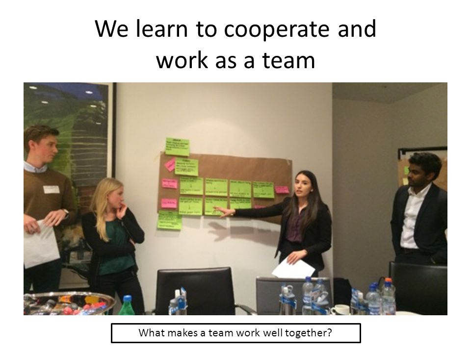 We learn to cooperate and work as a team What makes a team work well together