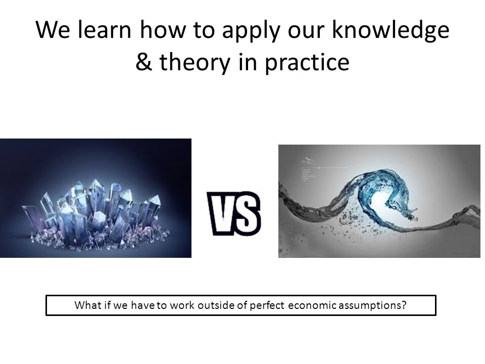 We learn how to apply our knowledge & theory in practice What if we have to work outside of perfect economic assumptions
