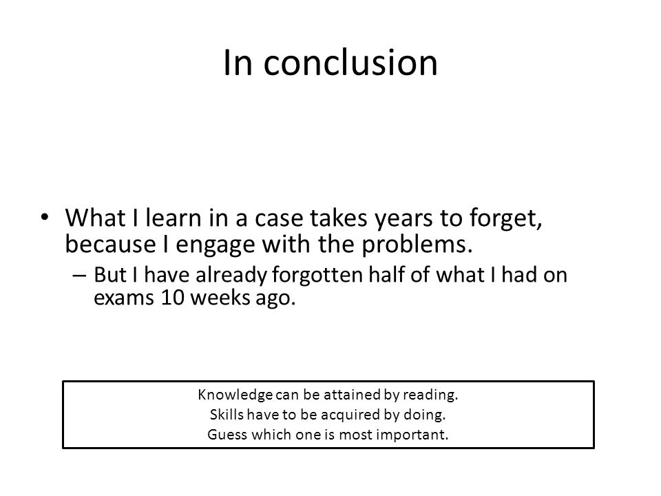 In conclusion What I learn in a case takes years to forget, because I engage with the problems.