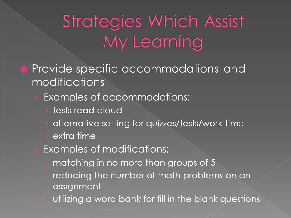  Provide specific accommodations and modifications › Examples of accommodations:  tests read aloud  alternative setting for quizzes/tests/work time  extra time › Examples of modifications:  matching in no more than groups of 5  reducing the number of math problems on an assignment  utilizing a word bank for fill in the blank questions