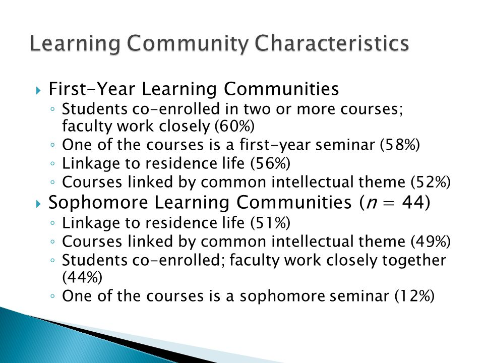  First-Year Learning Communities ◦ Students co-enrolled in two or more courses; faculty work closely (60%) ◦ One of the courses is a first-year seminar (58%) ◦ Linkage to residence life (56%) ◦ Courses linked by common intellectual theme (52%)  Sophomore Learning Communities (n = 44) ◦ Linkage to residence life (51%) ◦ Courses linked by common intellectual theme (49%) ◦ Students co-enrolled; faculty work closely together (44%) ◦ One of the courses is a sophomore seminar (12%)