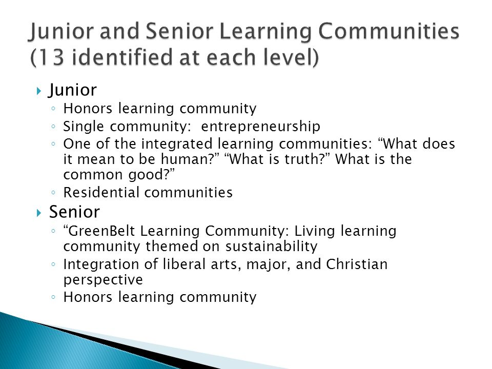  Junior ◦ Honors learning community ◦ Single community: entrepreneurship ◦ One of the integrated learning communities: What does it mean to be human What is truth What is the common good ◦ Residential communities  Senior ◦ GreenBelt Learning Community: Living learning community themed on sustainability ◦ Integration of liberal arts, major, and Christian perspective ◦ Honors learning community