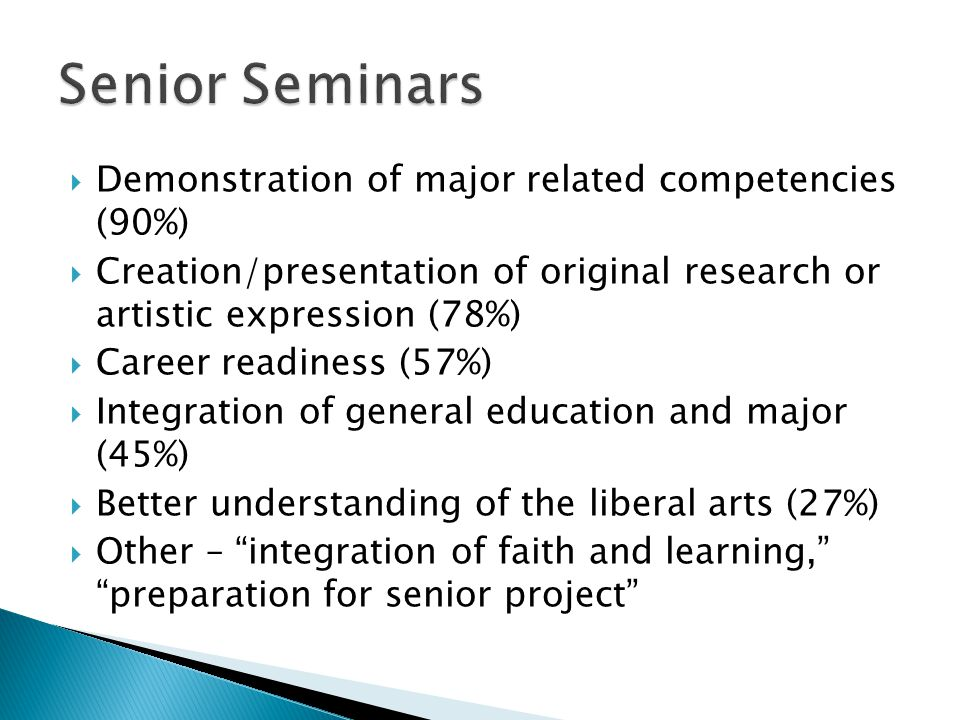  Demonstration of major related competencies (90%)  Creation/presentation of original research or artistic expression (78%)  Career readiness (57%)  Integration of general education and major (45%)  Better understanding of the liberal arts (27%)  Other – integration of faith and learning, preparation for senior project