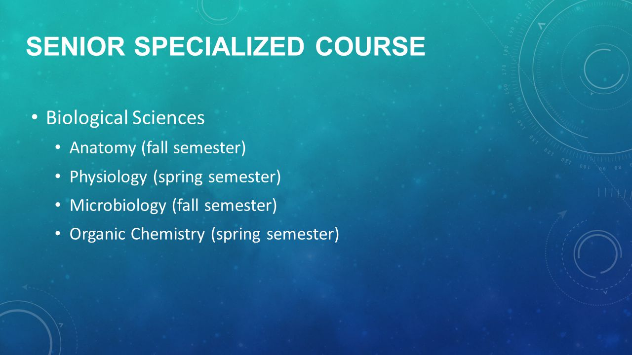 SENIOR SPECIALIZED COURSE Biological Sciences Anatomy (fall semester) Physiology (spring semester) Microbiology (fall semester) Organic Chemistry (spring semester)