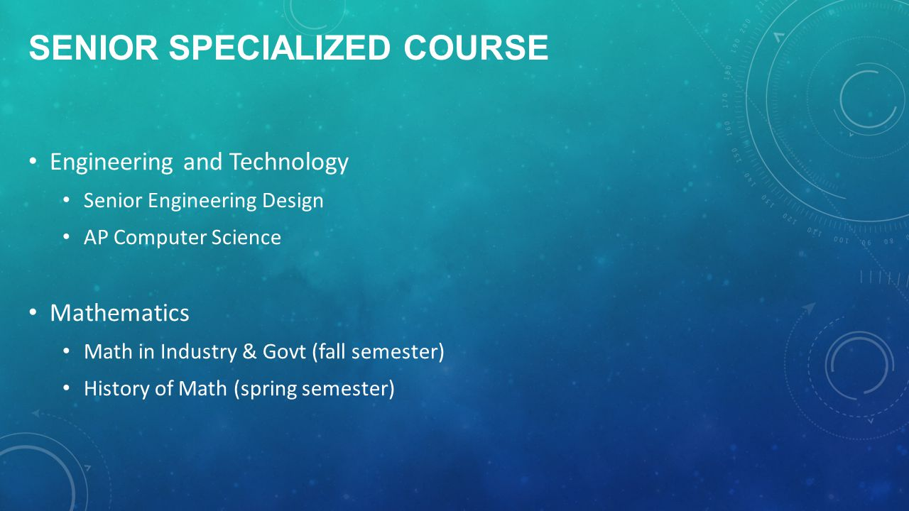 SENIOR SPECIALIZED COURSE Engineering and Technology Senior Engineering Design AP Computer Science Mathematics Math in Industry & Govt (fall semester) History of Math (spring semester)