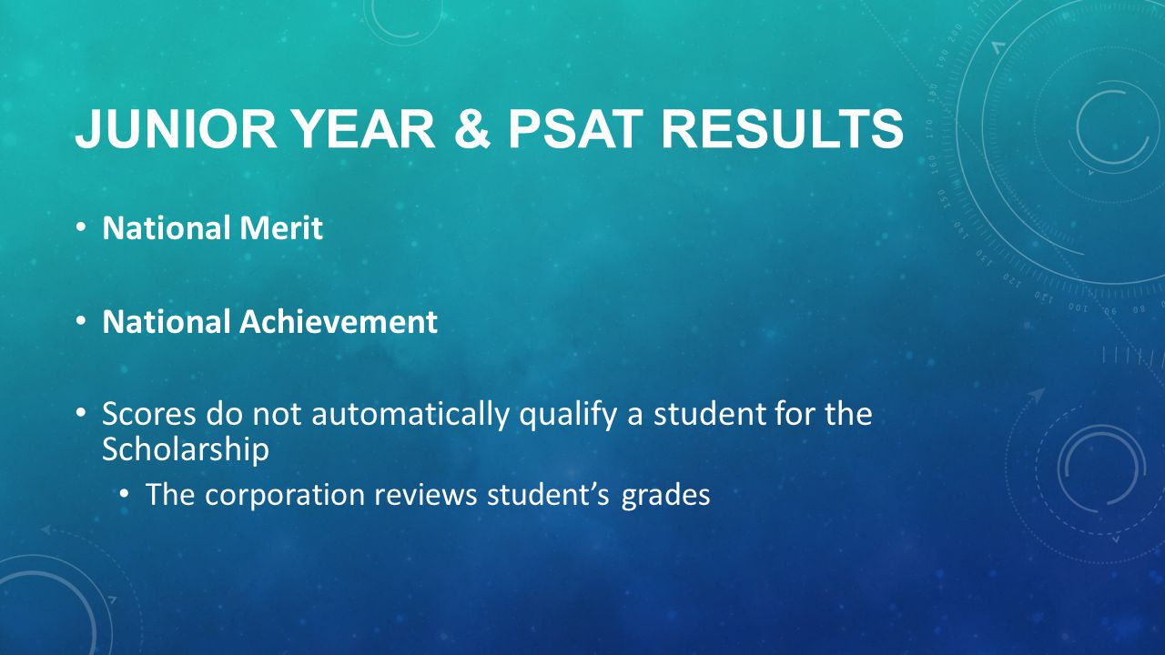 JUNIOR YEAR & PSAT RESULTS National Merit National Achievement Scores do not automatically qualify a student for the Scholarship The corporation reviews student's grades