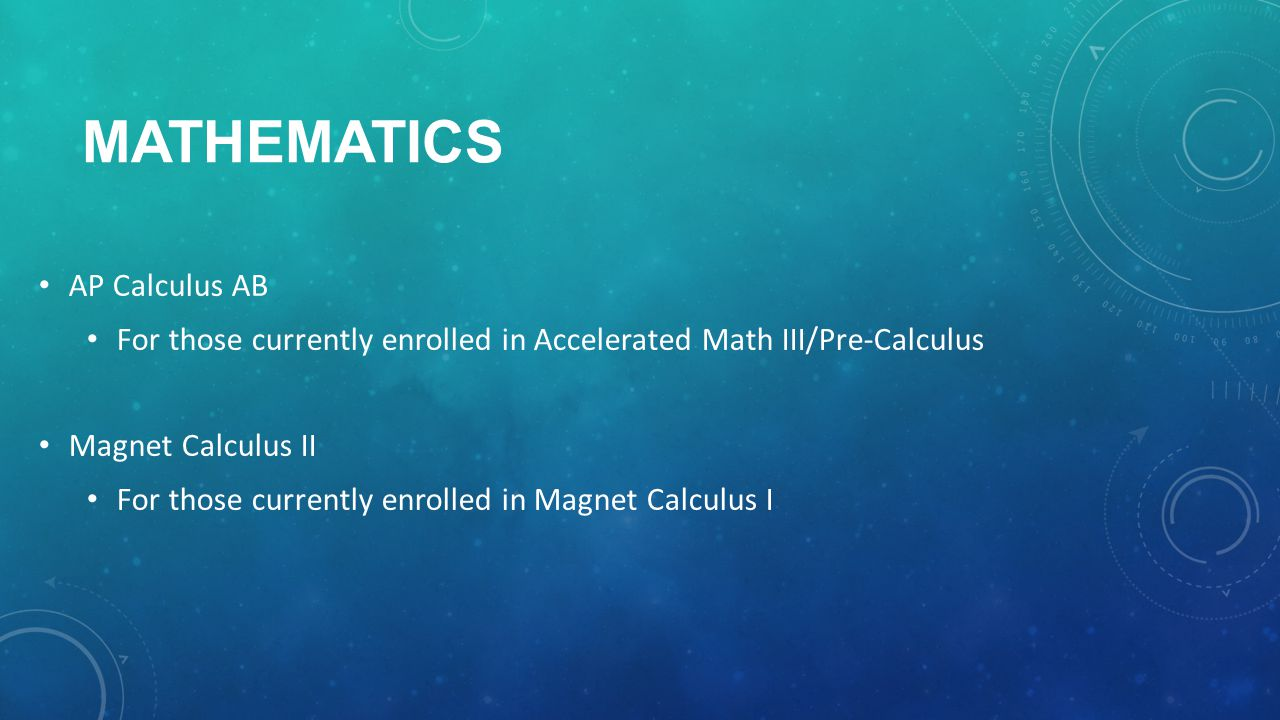 MATHEMATICS AP Calculus AB For those currently enrolled in Accelerated Math III/Pre-Calculus Magnet Calculus II For those currently enrolled in Magnet Calculus I