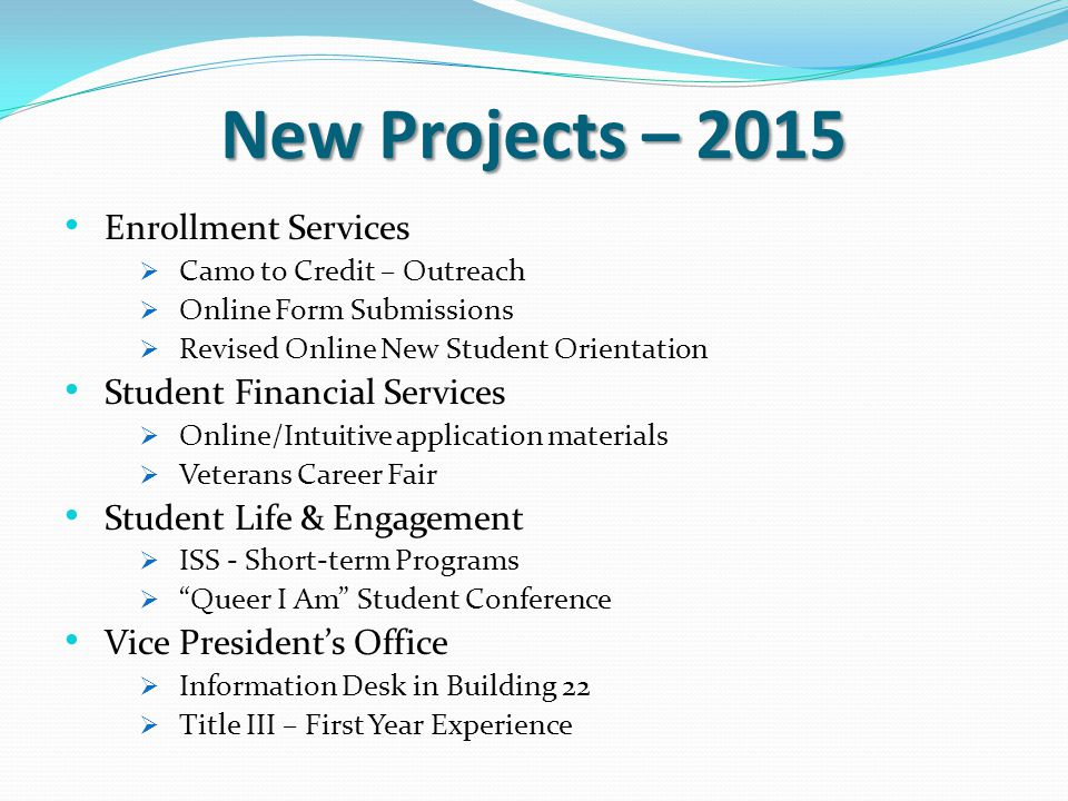 New Projects – 2015 Enrollment Services  Camo to Credit – Outreach  Online Form Submissions  Revised Online New Student Orientation Student Financial Services  Online/Intuitive application materials  Veterans Career Fair Student Life & Engagement  ISS - Short-term Programs  Queer I Am Student Conference Vice President's Office  Information Desk in Building 22  Title III – First Year Experience