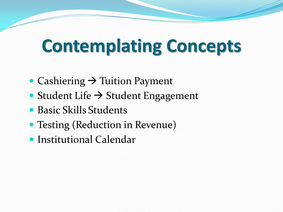 Contemplating Concepts Cashiering  Tuition Payment Student Life  Student Engagement Basic Skills Students Testing (Reduction in Revenue) Institutional Calendar