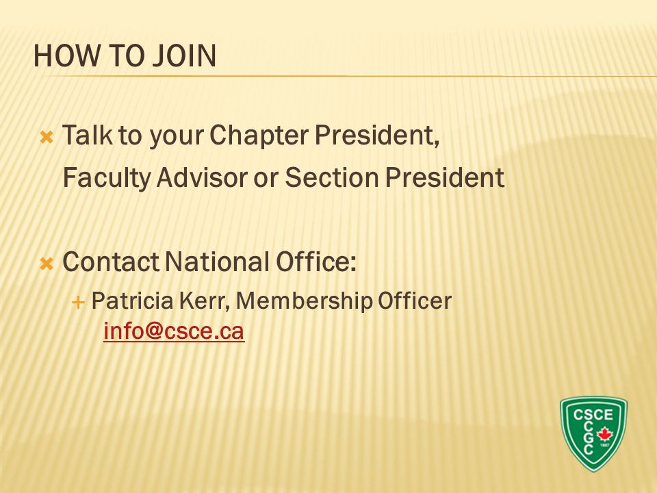  Talk to your Chapter President, Faculty Advisor or Section President  Contact National Office:  Patricia Kerr, Membership Officer info@csce.ca info@csce.ca HOW TO JOIN