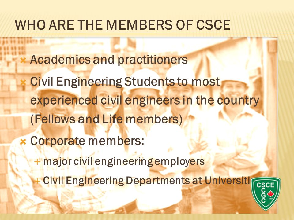  Academics and practitioners  Civil Engineering Students to most experienced civil engineers in the country (Fellows and Life members)  Corporate members:  major civil engineering employers  Civil Engineering Departments at Universities WHO ARE THE MEMBERS OF CSCE