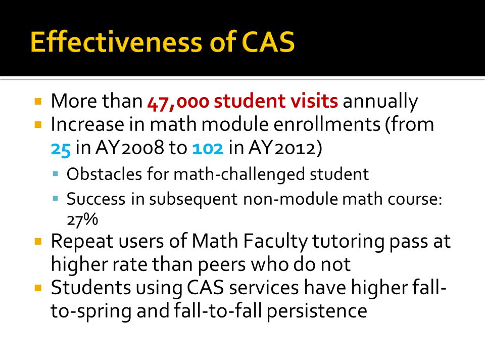  More than 47,000 student visits annually  Increase in math module enrollments (from 25 in AY2008 to 102 in AY2012)  Obstacles for math-challenged student  Success in subsequent non-module math course: 27%  Repeat users of Math Faculty tutoring pass at higher rate than peers who do not  Students using CAS services have higher fall- to-spring and fall-to-fall persistence