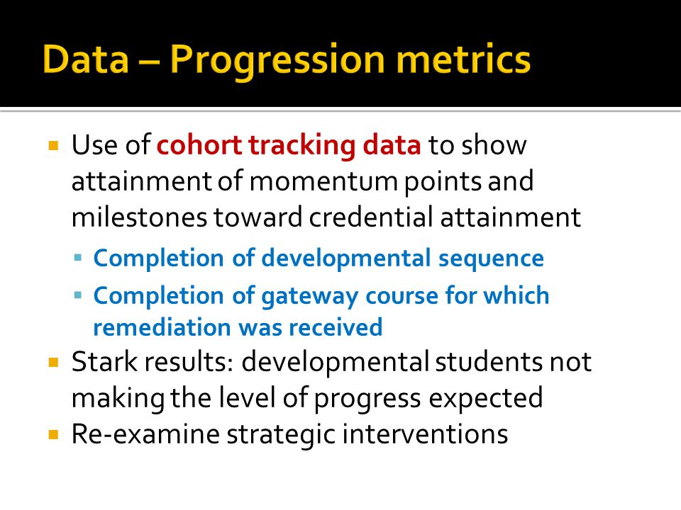  Use of cohort tracking data to show attainment of momentum points and milestones toward credential attainment  Completion of developmental sequence  Completion of gateway course for which remediation was received  Stark results: developmental students not making the level of progress expected  Re-examine strategic interventions
