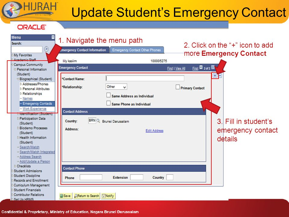"1. Navigate the menu path 2. Click on the ""+"" icon to add more Emergency Contact 3. Fill in student's emergency contact details Update Student's Emerg"