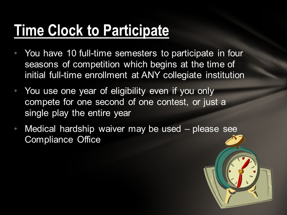 You have 10 full-time semesters to participate in four seasons of competition which begins at the time of initial full-time enrollment at ANY collegiate institution You use one year of eligibility even if you only compete for one second of one contest, or just a single play the entire year Medical hardship waiver may be used – please see Compliance Office Time Clock to Participate