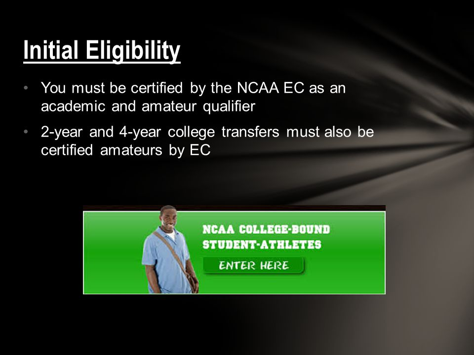 You must be certified by the NCAA EC as an academic and amateur qualifier 2-year and 4-year college transfers must also be certified amateurs by EC Initial Eligibility