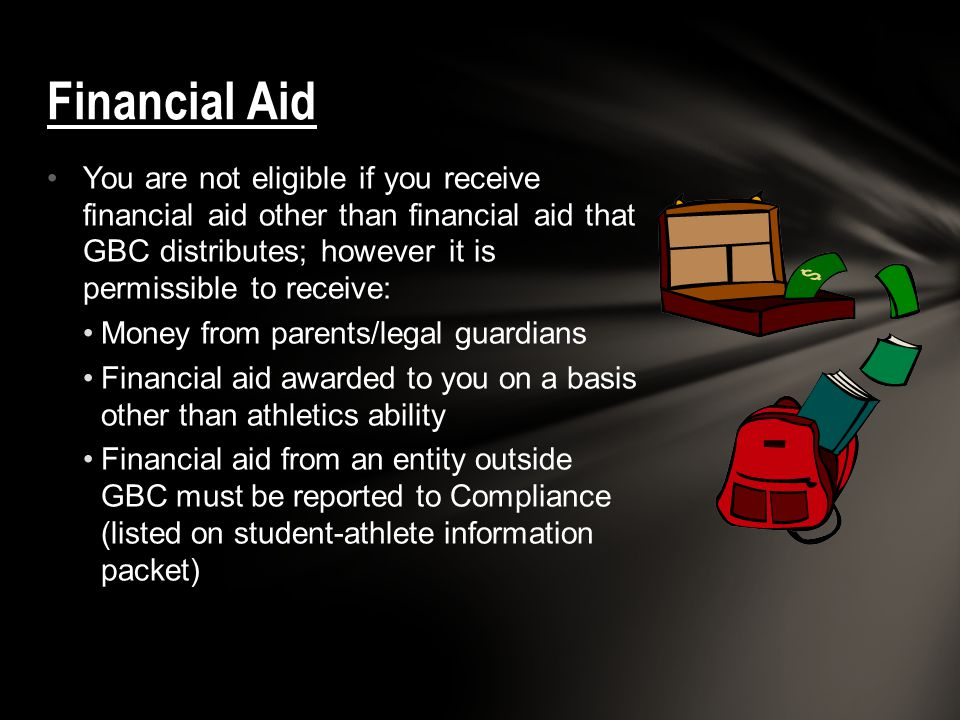 You are not eligible if you receive financial aid other than financial aid that GBC distributes; however it is permissible to receive: Money from pare