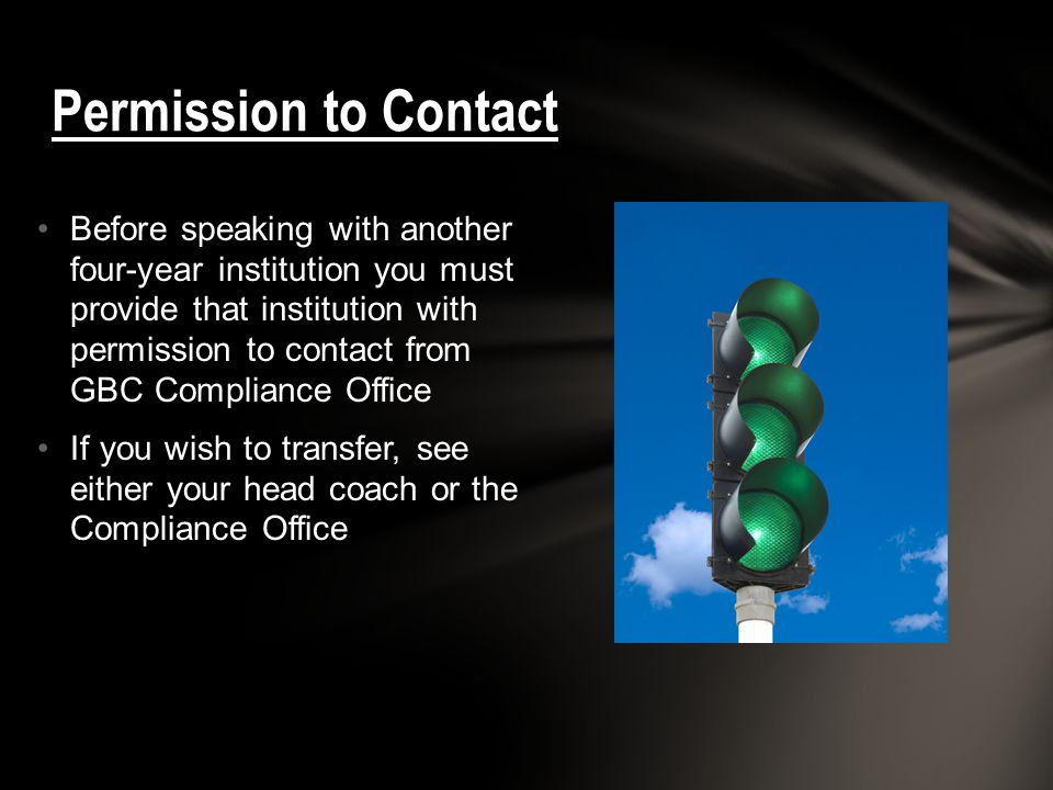 Before speaking with another four-year institution you must provide that institution with permission to contact from GBC Compliance Office If you wish to transfer, see either your head coach or the Compliance Office Permission to Contact