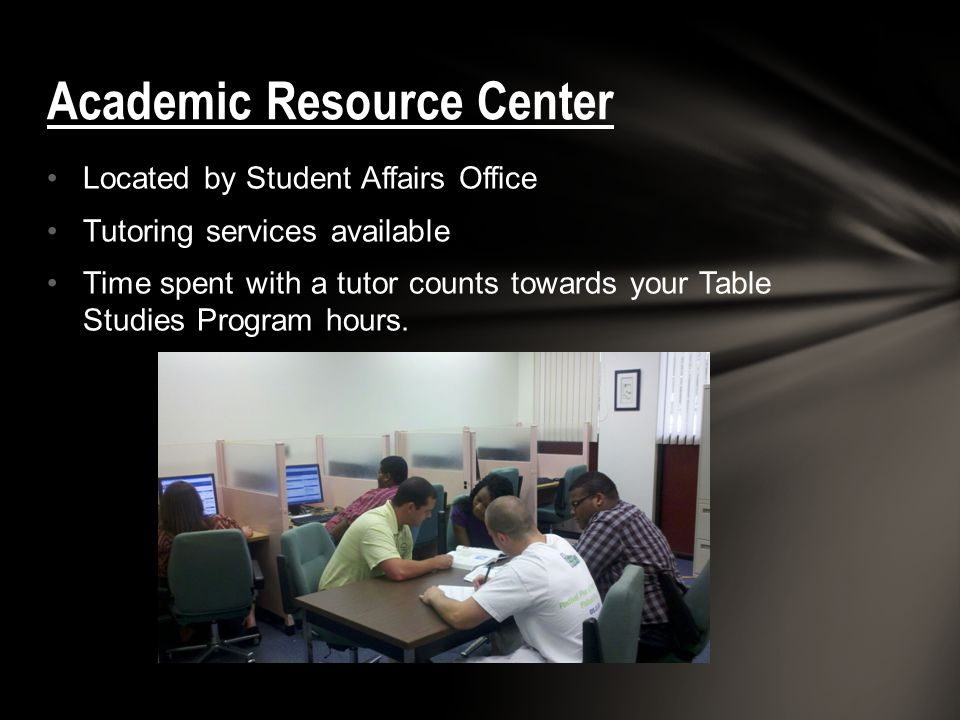 Located by Student Affairs Office Tutoring services available Time spent with a tutor counts towards your Table Studies Program hours.