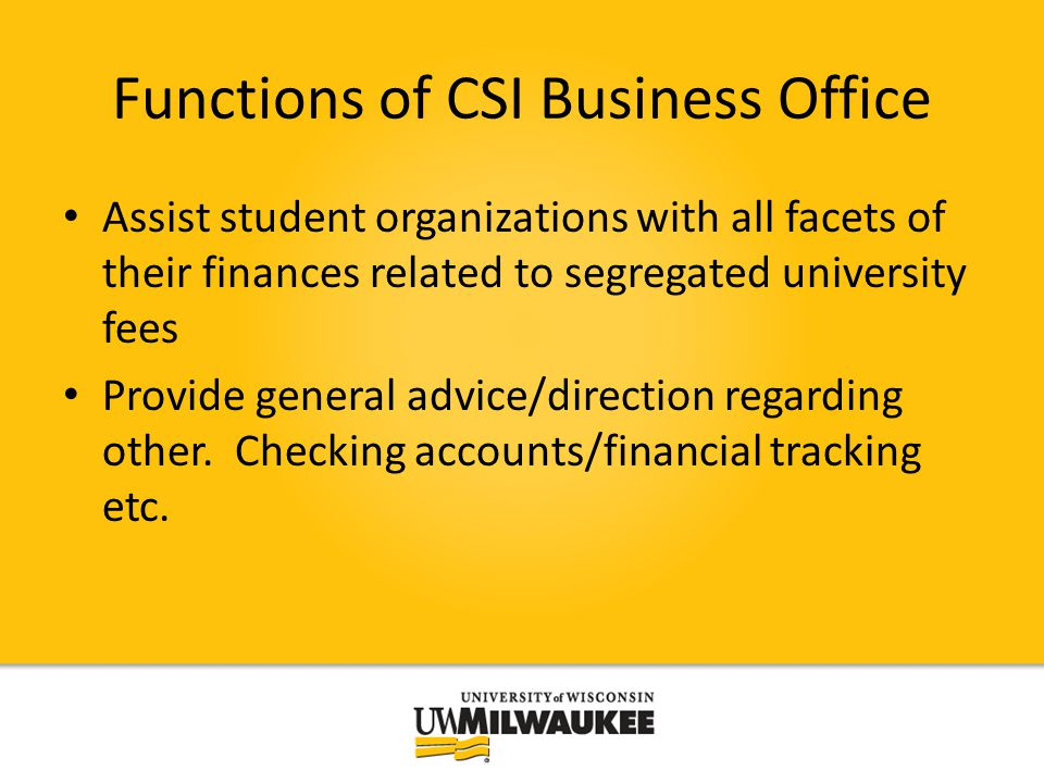 Functions of CSI Business Office Assist student organizations with all facets of their finances related to segregated university fees Provide general advice/direction regarding other.