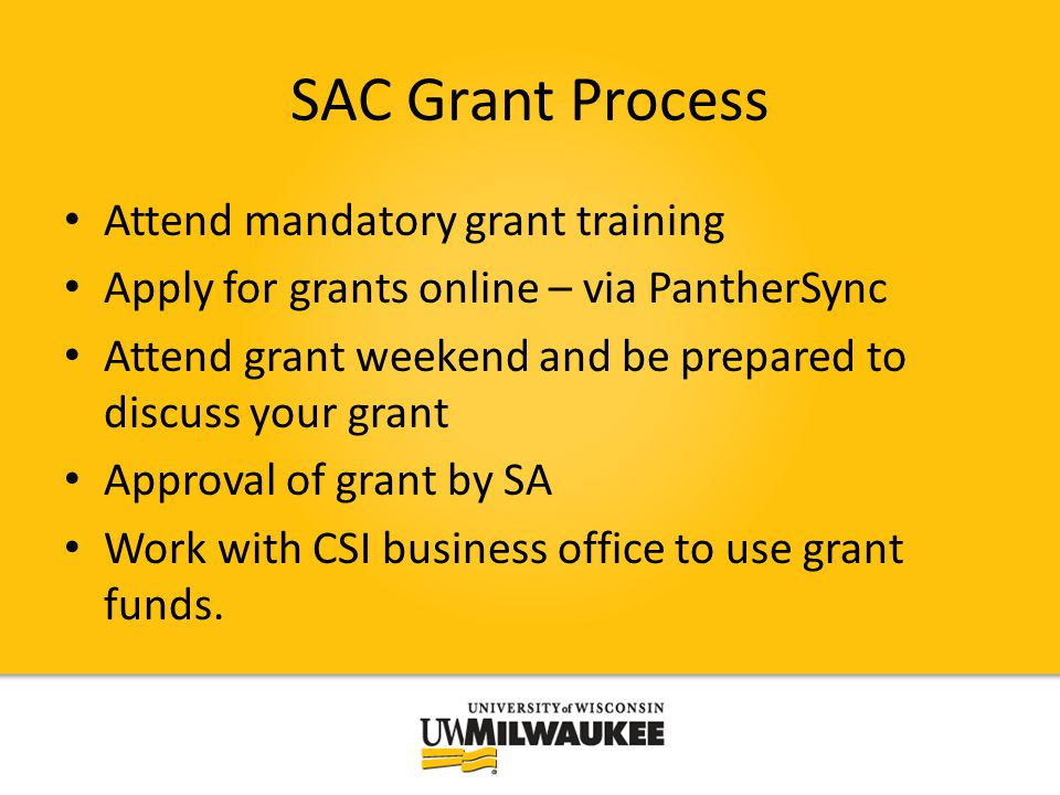 SAC Grant Process Attend mandatory grant training Apply for grants online – via PantherSync Attend grant weekend and be prepared to discuss your grant Approval of grant by SA Work with CSI business office to use grant funds.