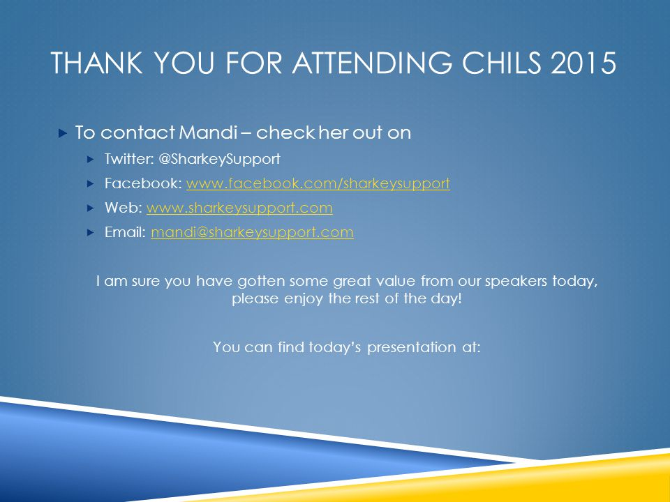 THANK YOU FOR ATTENDING CHILS 2015  To contact Mandi – check her out on  Twitter: @SharkeySupport  Facebook: www.facebook.com/sharkeysupportwww.facebook.com/sharkeysupport  Web: www.sharkeysupport.comwww.sharkeysupport.com  Email: mandi@sharkeysupport.commandi@sharkeysupport.com I am sure you have gotten some great value from our speakers today, please enjoy the rest of the day.