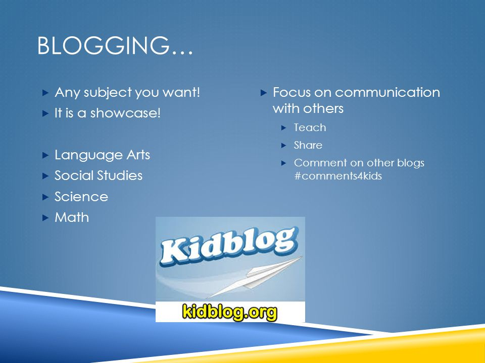 BLOGGING…  Any subject you want!  It is a showcase!  Language Arts  Social Studies  Science  Math  Focus on communication with others  Teach 