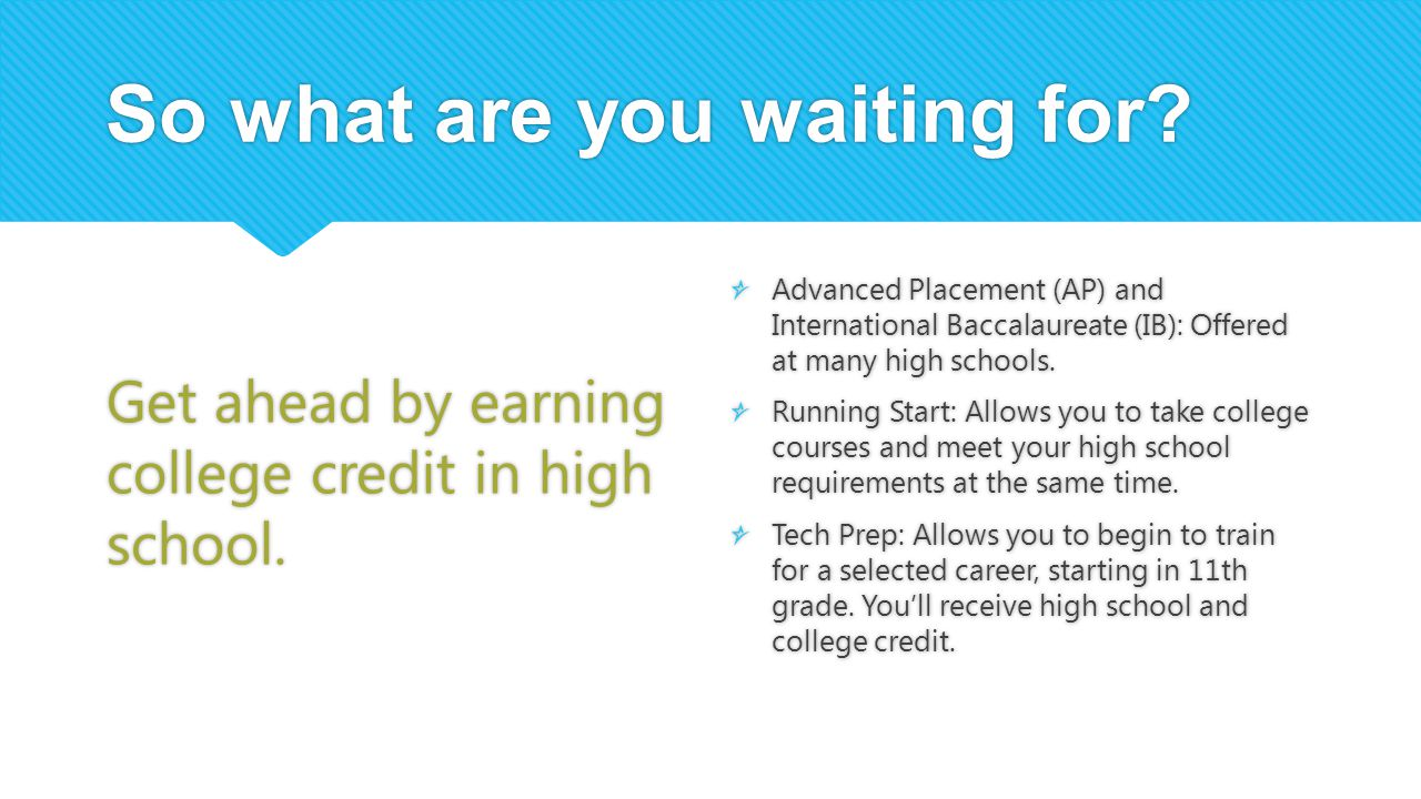 So what are you waiting for? Get ahead by earning college credit in high school. Advanced Placement (AP) and International Baccalaureate (IB): Offered