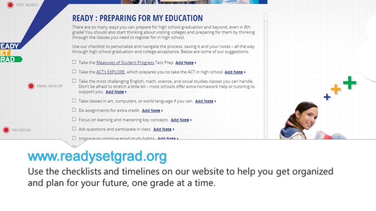 www.readysetgrad.org Use the checklists and timelines on our website to help you get organized and plan for your future, one grade at a time.