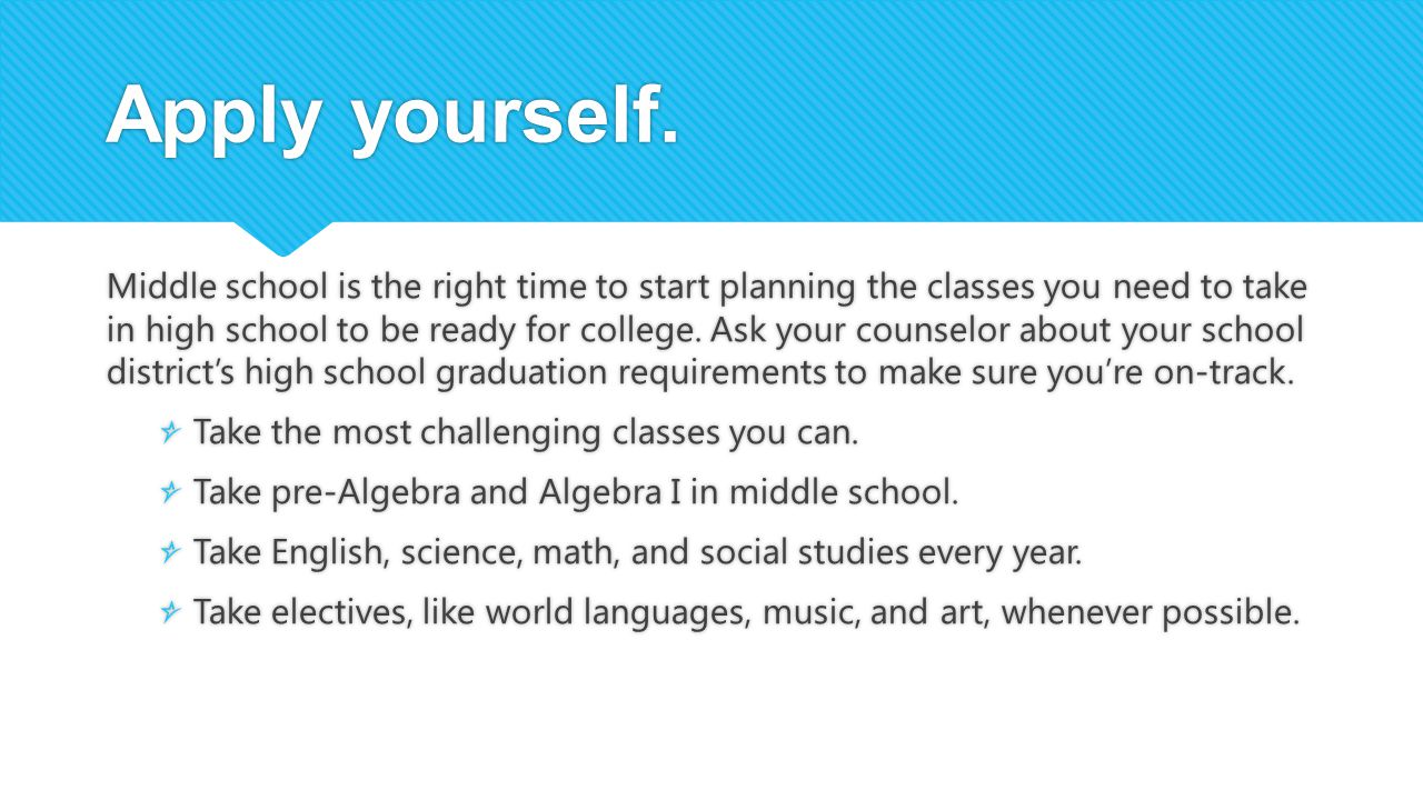 Apply yourself. Middle school is the right time to start planning the classes you need to take in high school to be ready for college. Ask your counse