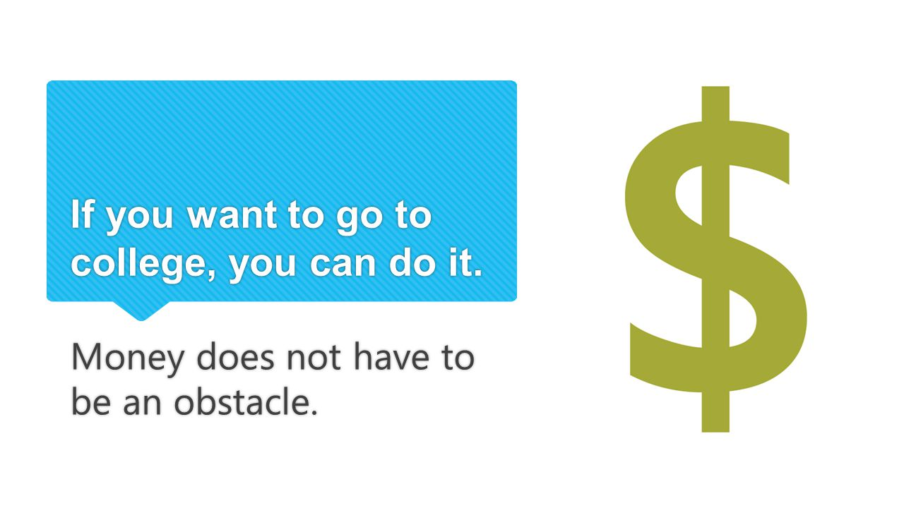 If you want to go to college, you can do it. Money does not have to be an obstacle.