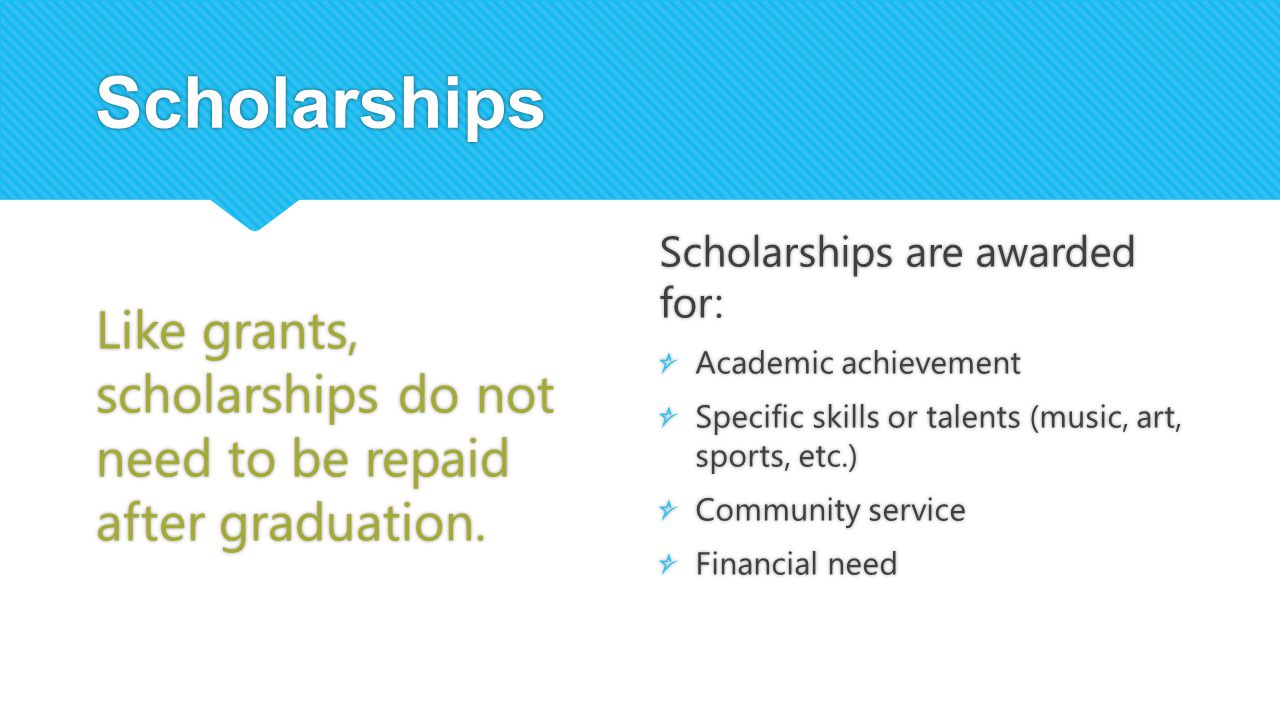 Scholarships Like grants, scholarships do not need to be repaid after graduation. Scholarships are awarded for: Academic achievement Specific skills o