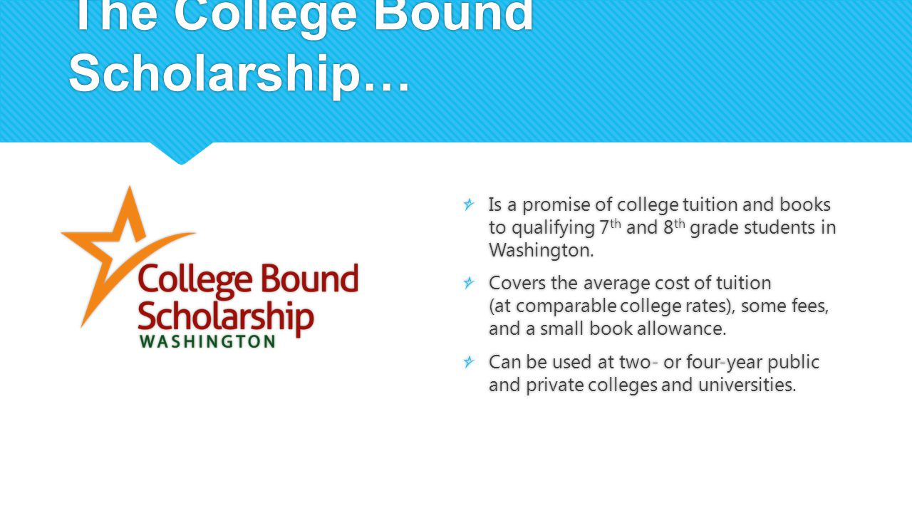 The College Bound Scholarship… Is a promise of college tuition and books to qualifying 7 th and 8 th grade students in Washington. Covers the average
